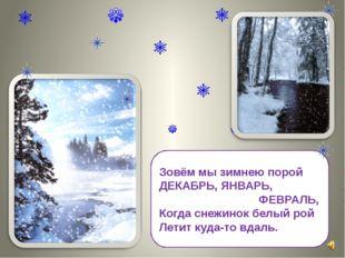 Зовём мы зимнею порой ДЕКАБРЬ, ЯНВАРЬ, ФЕВРАЛЬ, Когда снежинок белый рой Лети