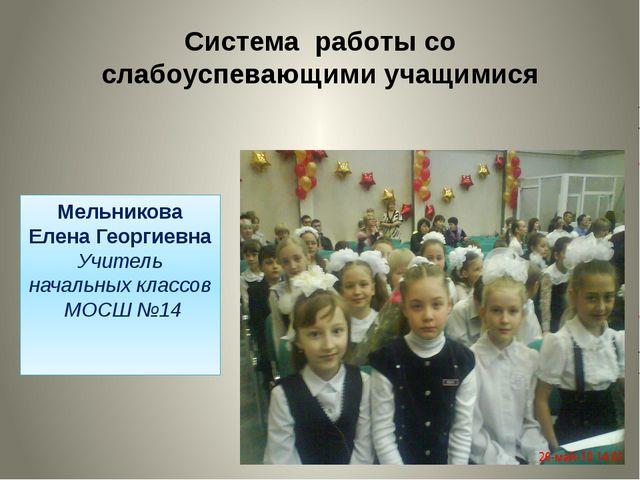 Система работы со слабоуспевающими учащимися Мельникова Елена Георгиевна Учит...