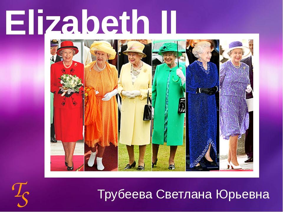 Elizabeth II Трубеева Светлана Юрьевна T S