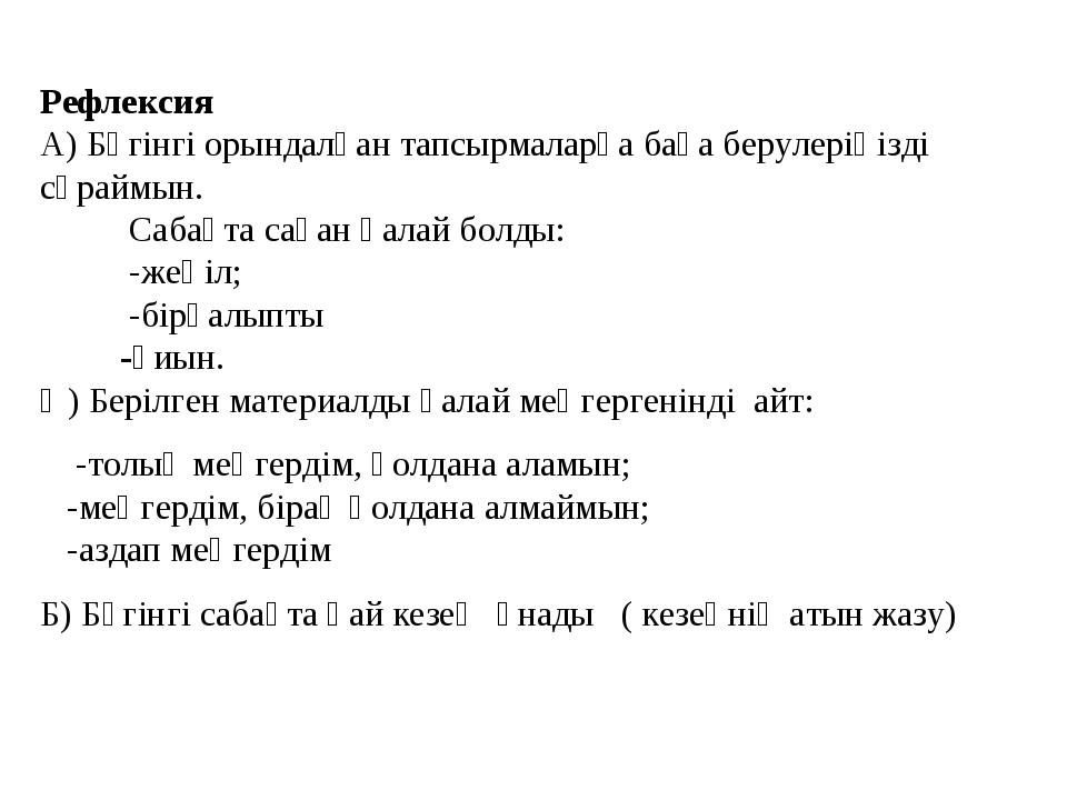Рефлексия А) Бүгінгі орындалған тапсырмаларға баға берулеріңізді сұраймын. Са...