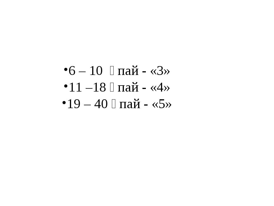 6 – 10 ұпай - «3» 11 –18 ұпай - «4» 19 – 40 ұпай - «5»