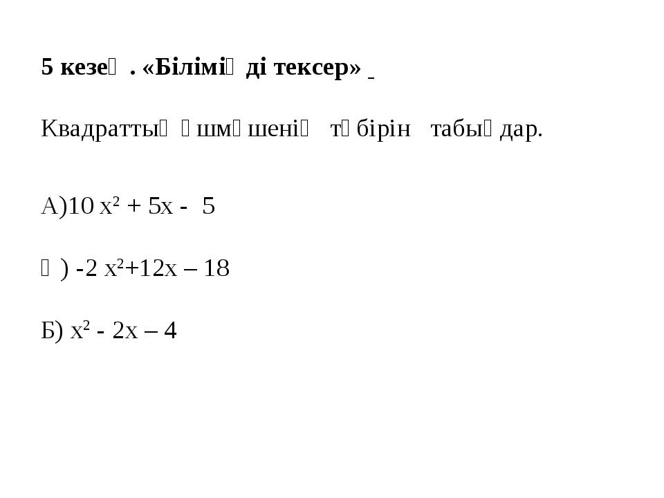 5 кезең. «Біліміңді тексер» Квадраттық үшмүшенің түбірін табыңдар. А)10 х2 +...