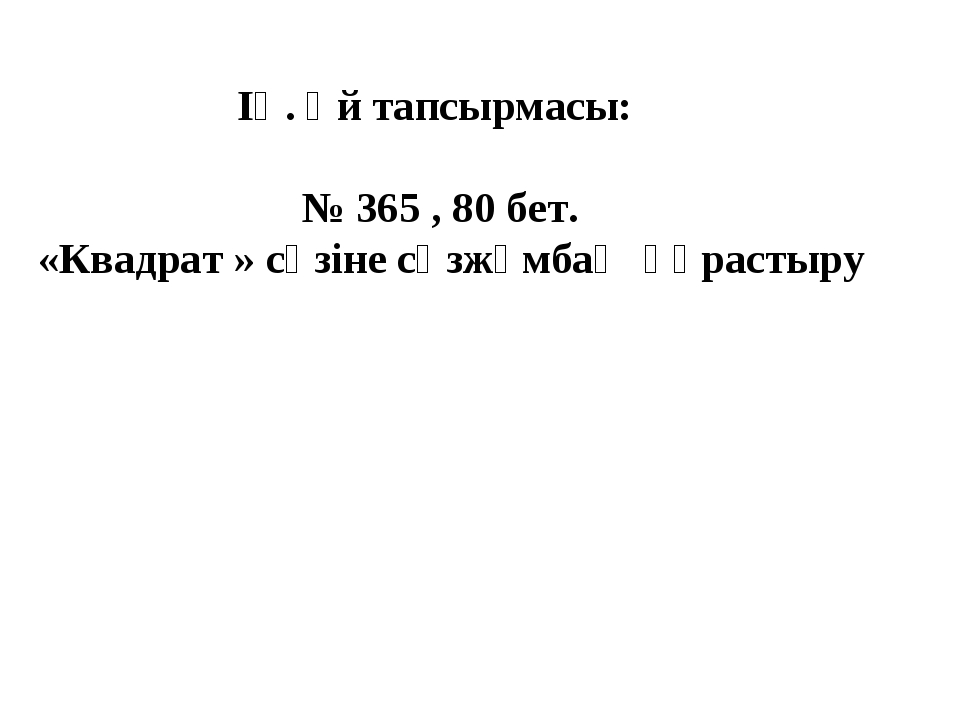 ІҮ. Үй тапсырмасы: № 365 , 80 бет. «Квадрат » сөзіне сөзжұмбақ құрастыру