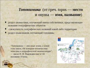 Топонимика (от греч. topos — место и onyma — имя, название) раздел ономастик