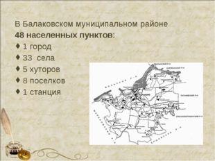 В Балаковском муниципальном районе 48 населенных пунктов: 1 город 33 села 5 х
