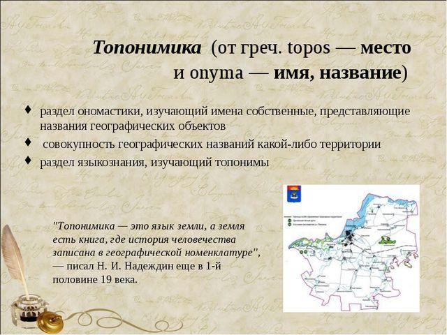 Топонимика (от греч. topos — место и onyma — имя, название) раздел ономастик...