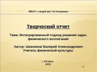 МБОУ « лицей им.Г.Ф.Атякшева» Творческий отчет Тема: Интегрированный подход