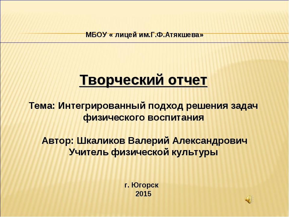МБОУ « лицей им.Г.Ф.Атякшева» Творческий отчет Тема: Интегрированный подход...