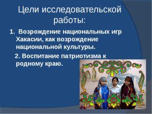 Цели исследовательской работы: 1. Возрождение национальных игр Хакасии, как в