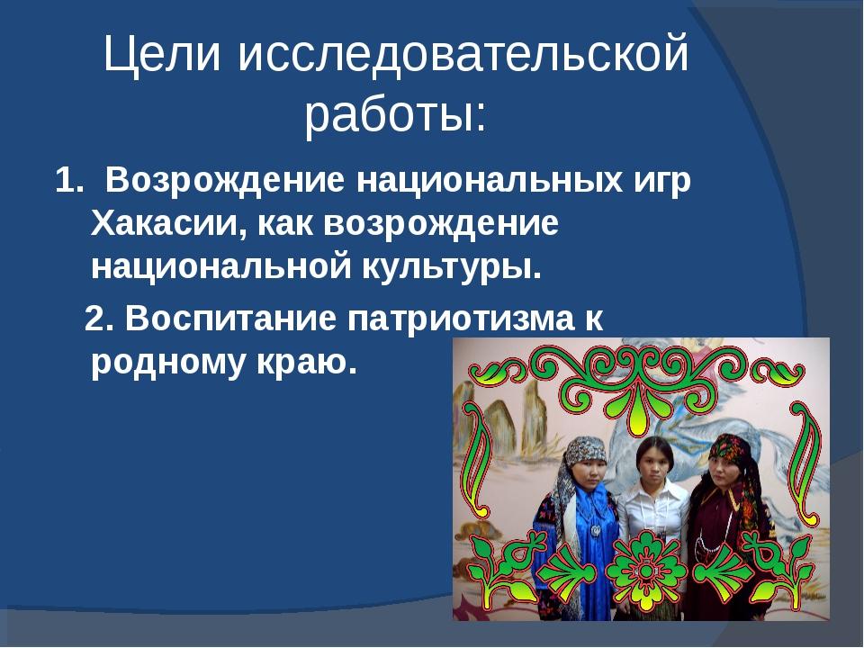Цели исследовательской работы: 1. Возрождение национальных игр Хакасии, как в...