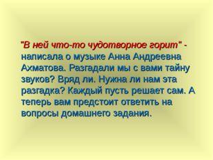 """""""В ней что-то чудотворное горит"""" - написала о музыке Анна Андреевна Ахматова"""