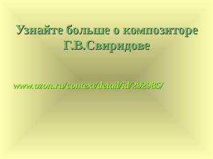 Узнайте больше о композиторе Г.В.Свиридове www.ozon.ru/context/detail/id/2929