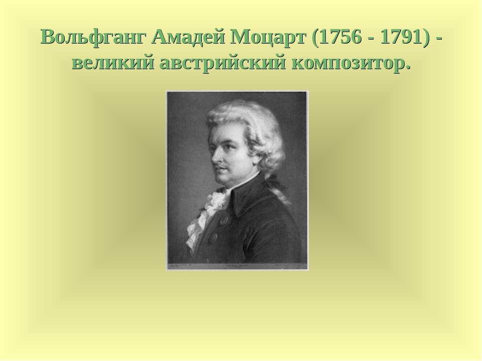 Вольфганг Амадей Моцарт (1756 - 1791) - великий австрийский композитор.