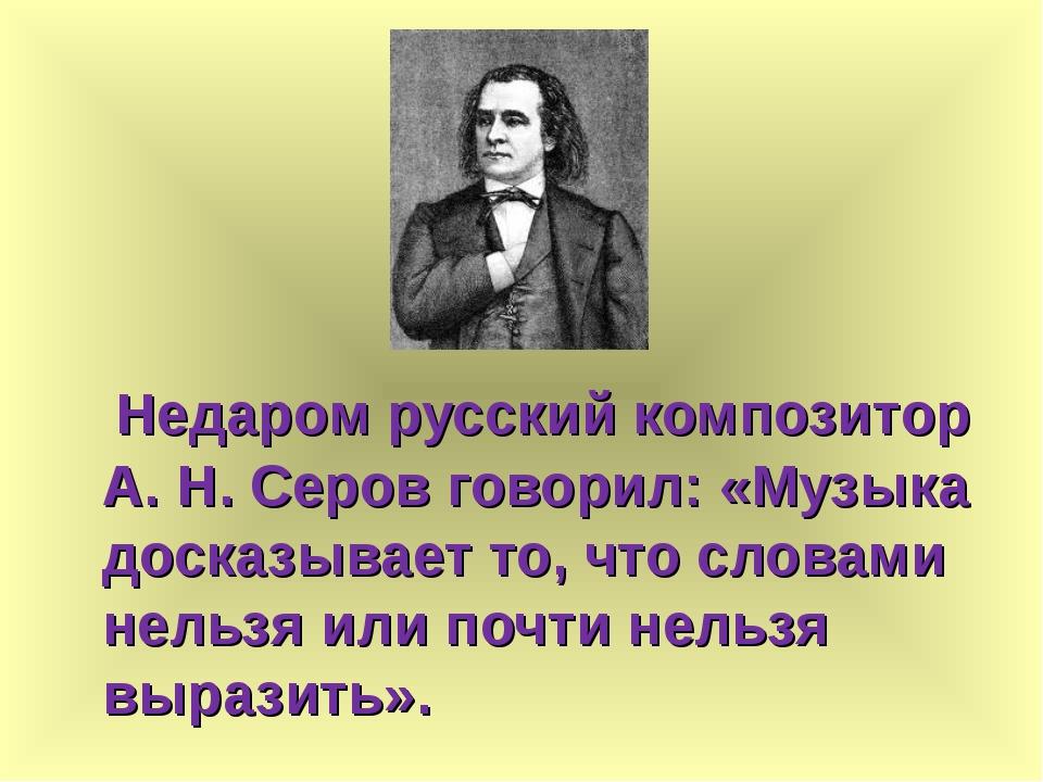 Недаром русский композитор А. Н. Серов говорил: «Музыка досказывает то, что...