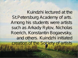 Kuindzhi lectured at the St.Petersburg Academy of arts. Among his students w