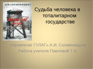Судьба человека в тоталитарном государстве «Архипелаг ГУЛАГ» А.И. Солженицын