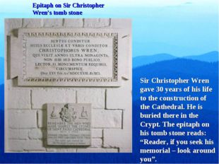Epitaph on Sir Christopher Wren's tomb stone Sir Christopher Wren gave 30 yea