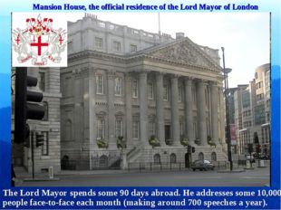 Mansion House, the official residence of the Lord Mayor of London The Lord Ma