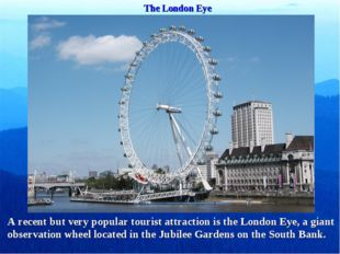 The London Eye A recent but very popular tourist attraction is the London Eye