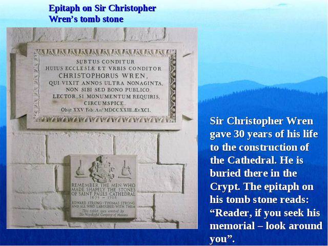 Epitaph on Sir Christopher Wren's tomb stone Sir Christopher Wren gave 30 yea...