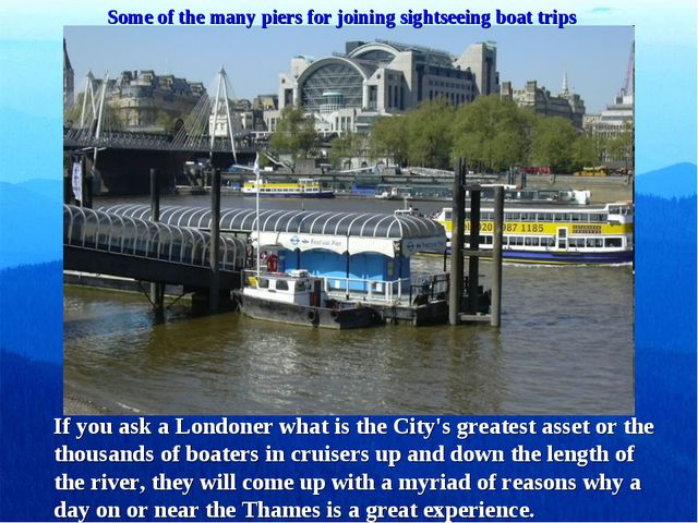 Some of the many piers for joining sightseeing boat trips If you ask a London...