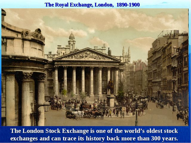 The Royal Exchange, London, 1890-1900 The London Stock Exchange is one of the...
