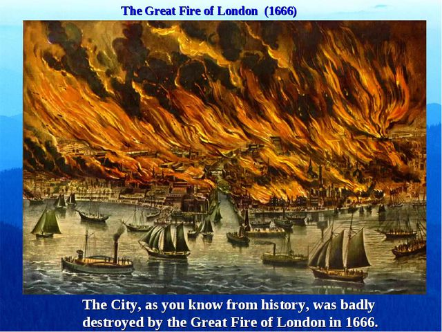 The Great Fire of London (1666) The City, as you know from history, was badly...