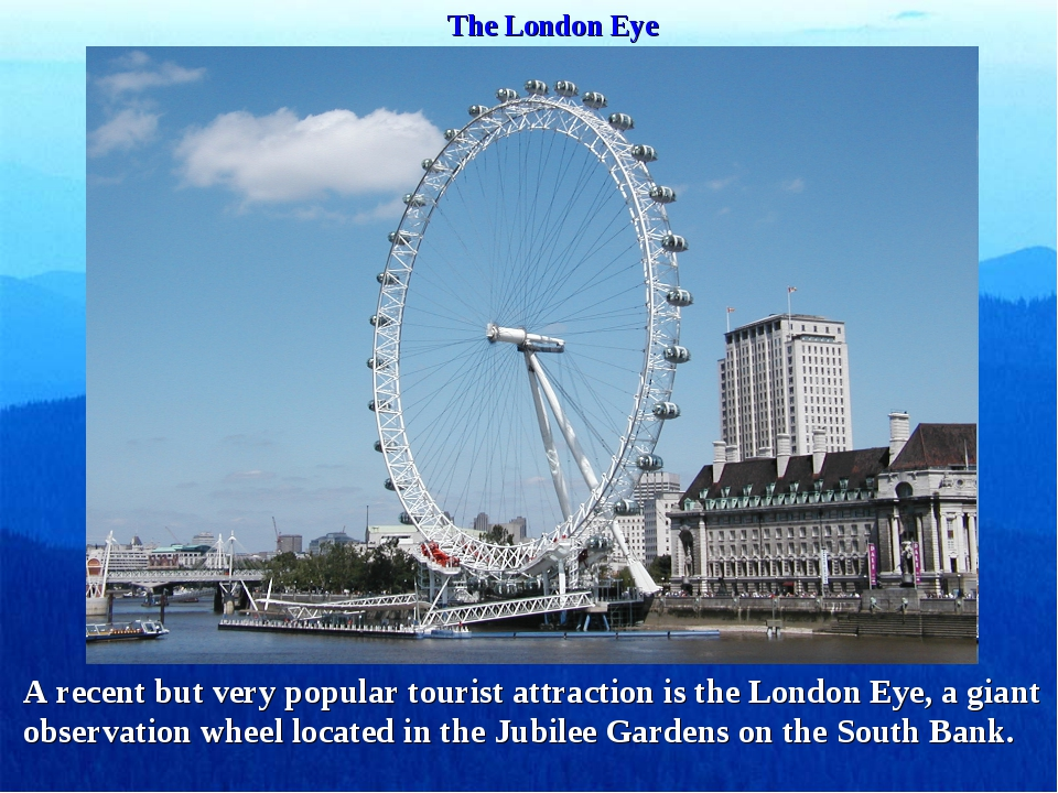 The London Eye A recent but very popular tourist attraction is the London Eye...