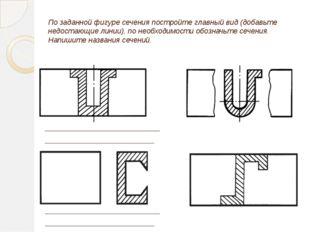 По заданной фигуре сечения постройте главный вид (добавьте недостающие линии)