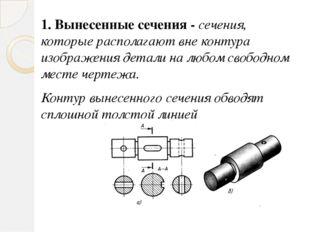 1. Вынесенные сечения - сечения, которые располагают вне контура изображения