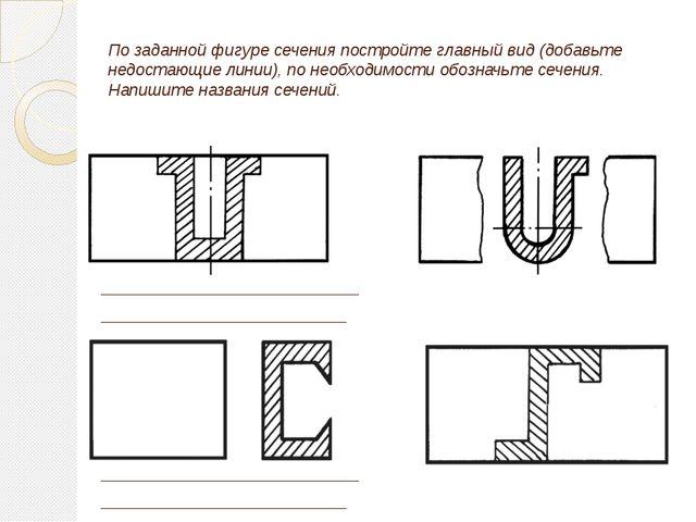 По заданной фигуре сечения постройте главный вид (добавьте недостающие линии)...