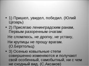 1) Пришел, увидел, победил. (Юлий Цезарь) 2) Присягаю ленинградским ранам, Пе