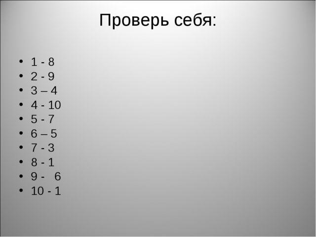 Проверь себя: 1 - 8 2 - 9 3 – 4 4 - 10 5 - 7 6 – 5 7 - 3 8 - 1 9 - 6 10 - 1