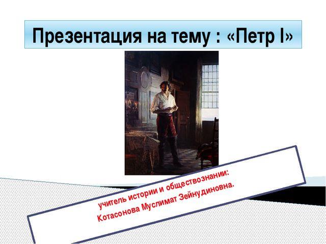 Презентация на тему : «Петр І» учитель истории и обществознании: Котасонова М...