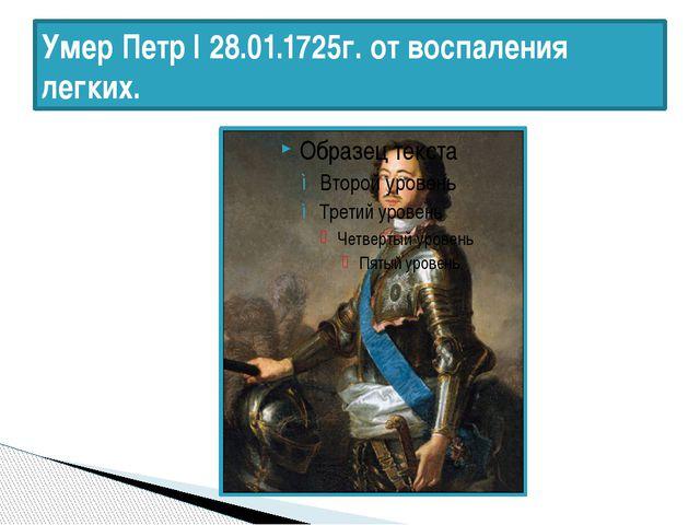 Умер Петр I 28.01.1725г. от воспаления легких.