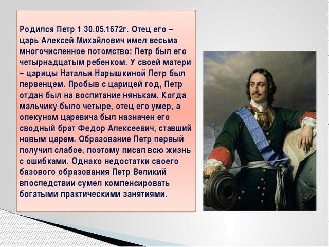 Родился Петр 1 30.05.1672г. Отец его – царь Алексей Михайлович имел весьма мн...