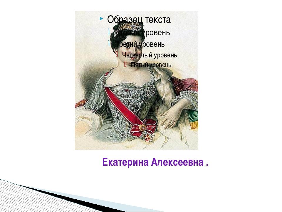 Екатерина Алексеевна .