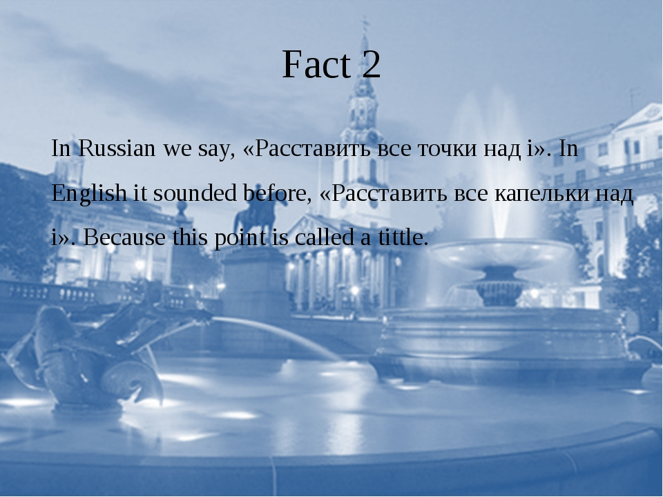 Fact 2 In Russian we say, «Расставить все точки над i». In English it sounded...