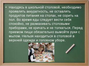 Находясь в школьной столовой, необходимо проявлять аккуратность, не оставлять