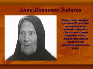 Анна Ивановна Зайцева Мать Павла Зайцева прожила 90 лет. Она воспитала пять с