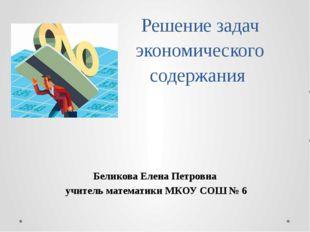 Решение задач экономического содержания Беликова Елена Петровна учитель матем