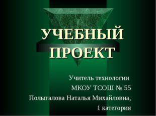 УЧЕБНЫЙ ПРОЕКТ Учитель технологии МКОУ ТСОШ № 55 Полыгалова Наталья Михайловн