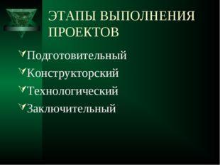 ЭТАПЫ ВЫПОЛНЕНИЯ ПРОЕКТОВ Подготовительный Конструкторский Технологический За