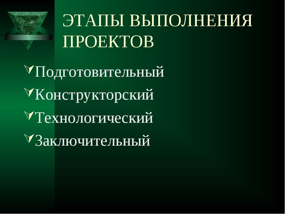 ЭТАПЫ ВЫПОЛНЕНИЯ ПРОЕКТОВ Подготовительный Конструкторский Технологический За...