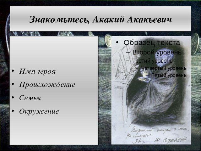Знакомьтесь, Акакий Акакьевич Имя героя Происхождение Семья Окружение