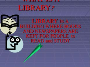 WHAT IS A LIBRARY? LIBRARY IS A BUILDING WHERE BOOKS AND NEWSPAPERS ARE KEPT