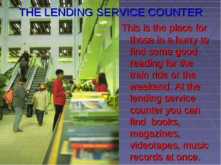 THE LENDING SERVICE COUNTER This is the place for those in a hurry to find so