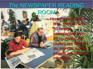 The NEWSPAPER READING ROOM Here you will find no less than 43 and 50 foreign