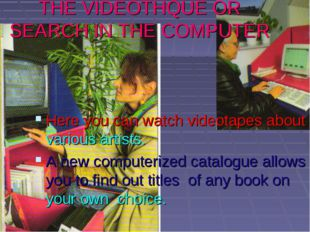 THE VIDEOTHQUE OR SEARCH IN THE COMPUTER Here you can watch videotapes about