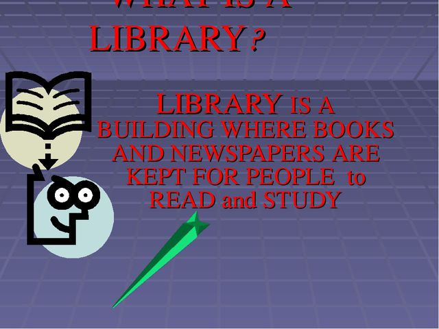 WHAT IS A LIBRARY? LIBRARY IS A BUILDING WHERE BOOKS AND NEWSPAPERS ARE KEPT...